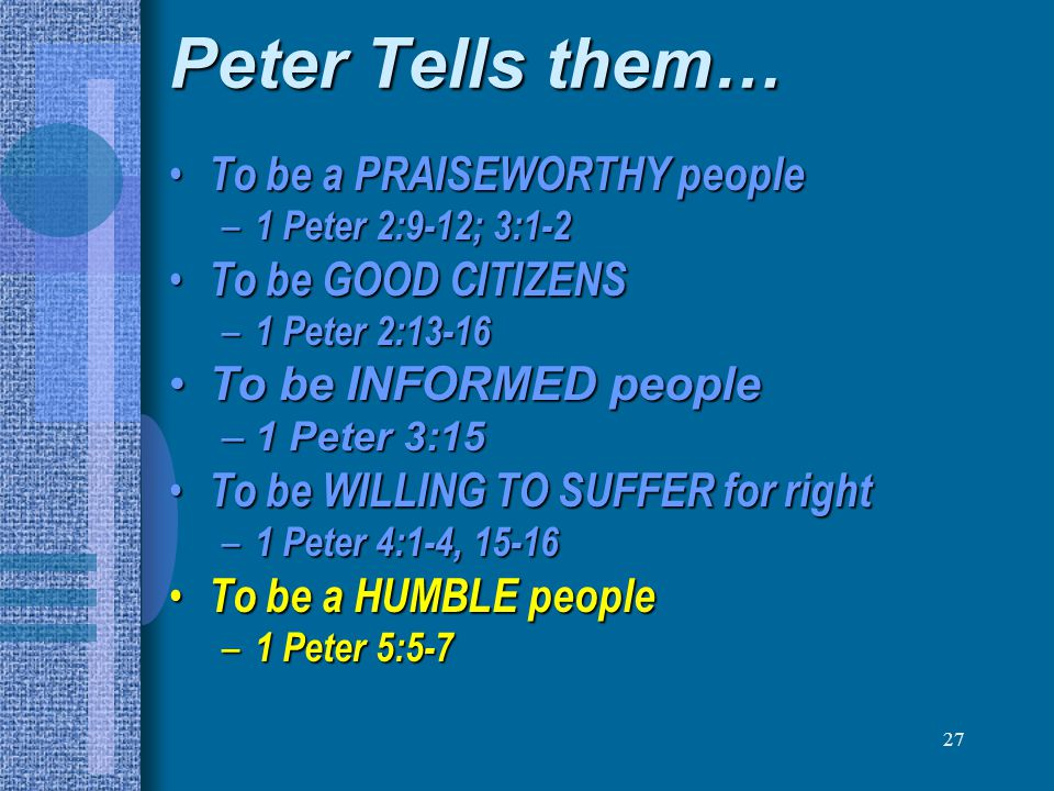 27 Peter Tells them… To be a PRAISEWORTHY people To be a PRAISEWORTHY people – 1 Peter 2:9-12; 3:1-2 To be GOOD CITIZENS To be GOOD CITIZENS – 1 Peter