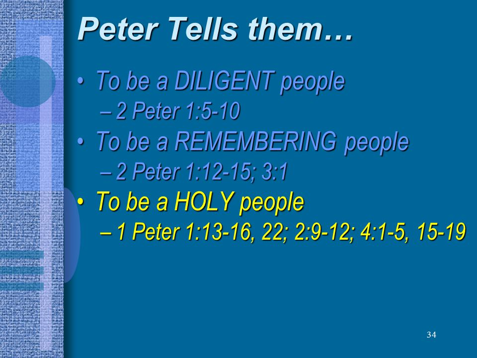 34 Peter Tells them… To be a DILIGENT people To be a DILIGENT people – 2 Peter 1:5-10 To be a REMEMBERING people To be a REMEMBERING people – 2 Peter