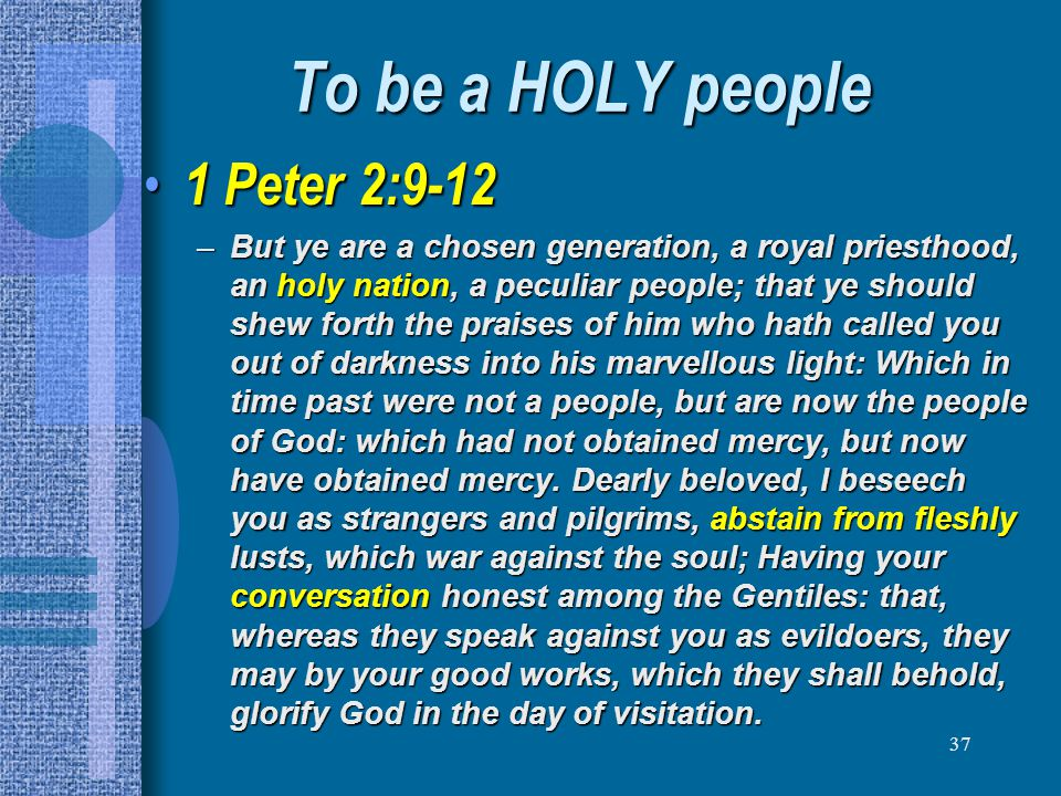 37 To be a HOLY people 1 Peter 2:9-12 1 Peter 2:9-12 –But ye are a chosen generation, a royal priesthood, an holy nation, a peculiar people; that ye s
