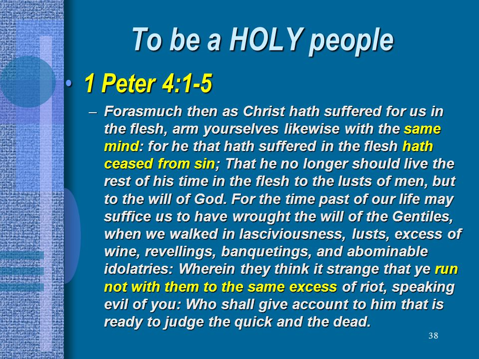 38 To be a HOLY people 1 Peter 4:1-5 1 Peter 4:1-5 –Forasmuch then as Christ hath suffered for us in the flesh, arm yourselves likewise with the same
