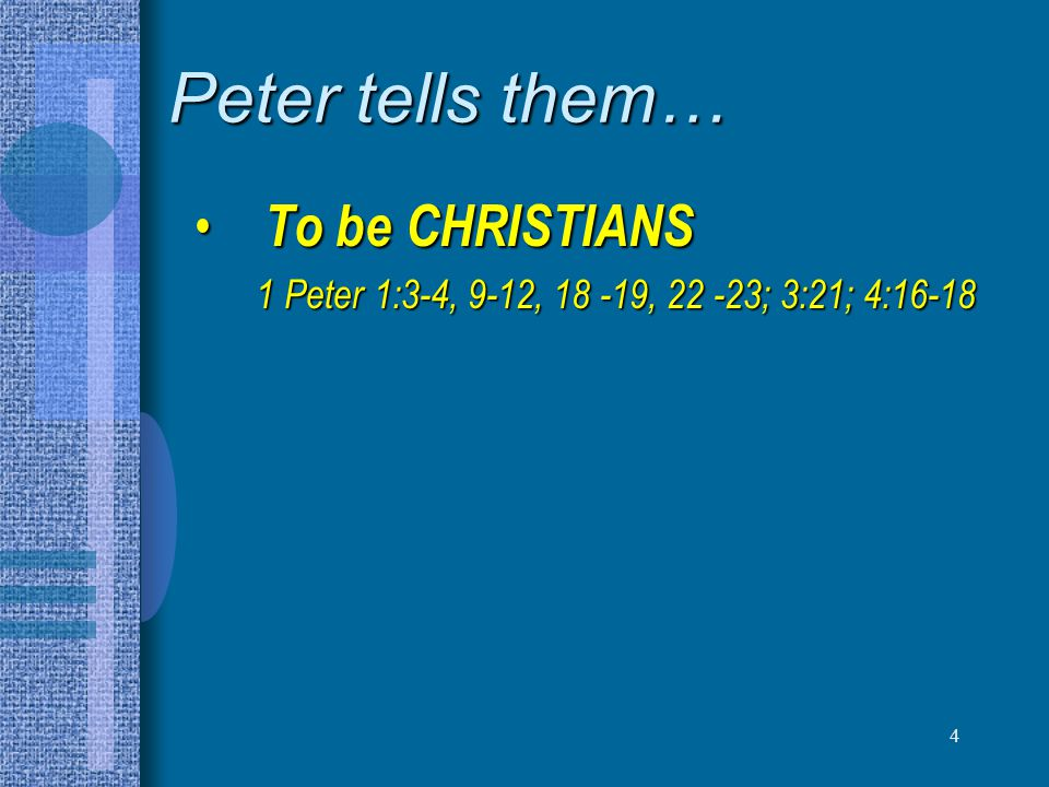 4 Peter tells them… To be CHRISTIANS To be CHRISTIANS 1 Peter 1:3-4, 9-12, 18 -19, 22 -23; 3:21; 4:16-18 1 Peter 1:3-4, 9-12, 18 -19, 22 -23; 3:21; 4: