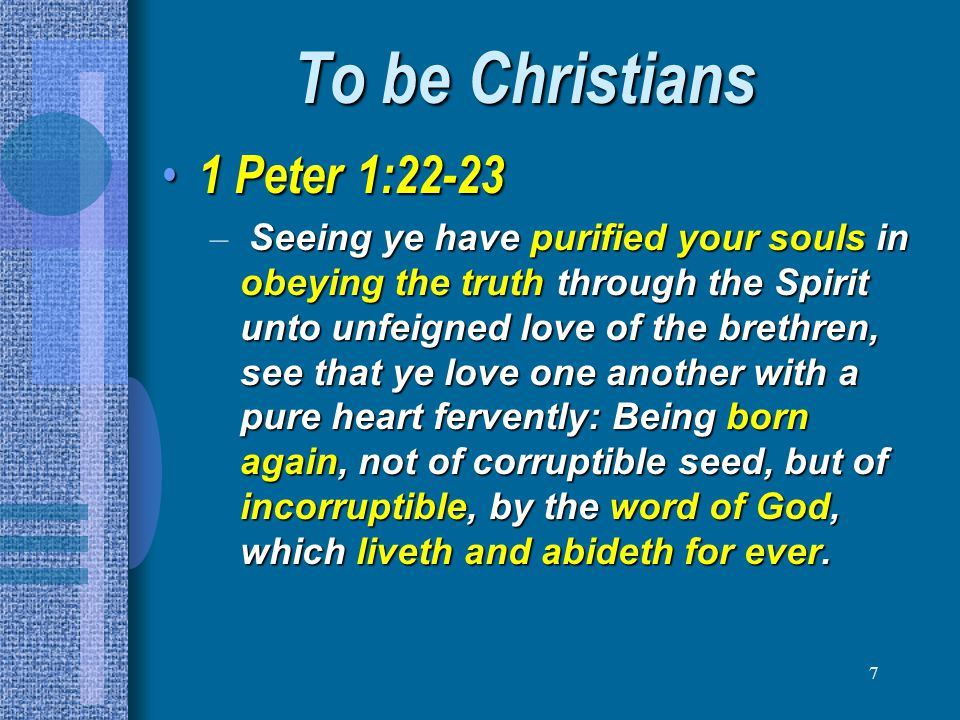 8 To be Christians 1 Peter 3:21 1 Peter 3:21 –The like figure whereunto even baptism doth also now save us (not the putting away of the filth of the flesh, but the answer of a good conscience toward God,) by the resurrection of Jesus Christ: