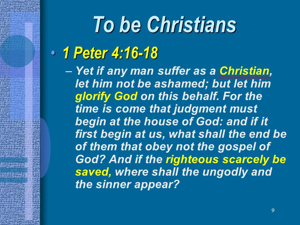 9 To be Christians 1 Peter 4:16-18 1 Peter 4:16-18 –Yet if any man suffer as a Christian, let him not be ashamed; but let him glorify God on this beha