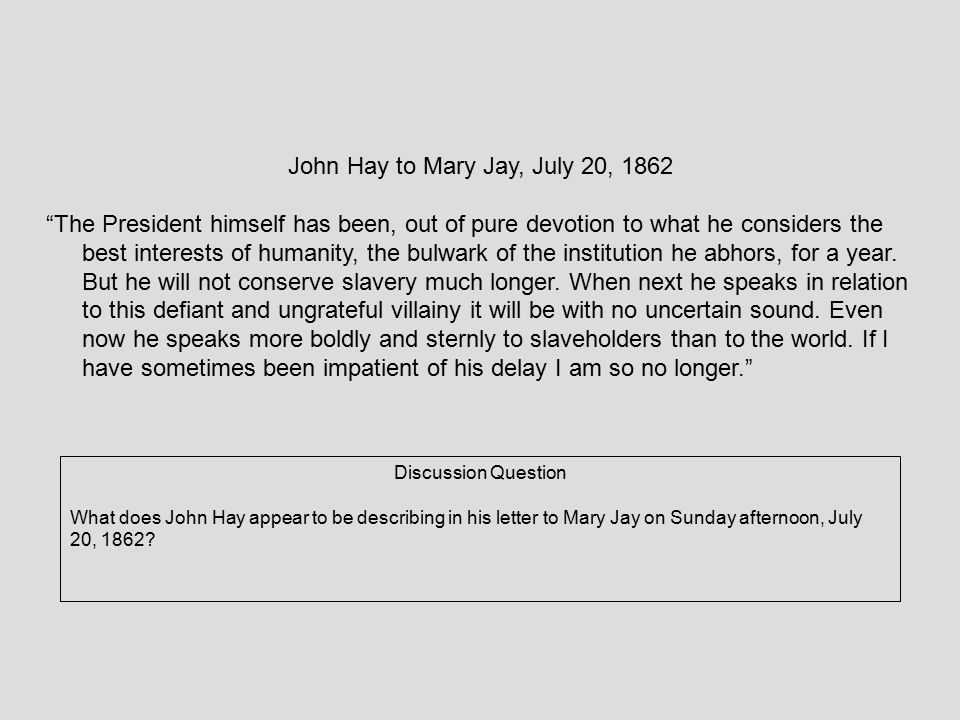 """John Hay to Mary Jay, July 20, 1862 """"The President himself has been, out of pure devotion to what he considers the best interests of humanity, the bul"""