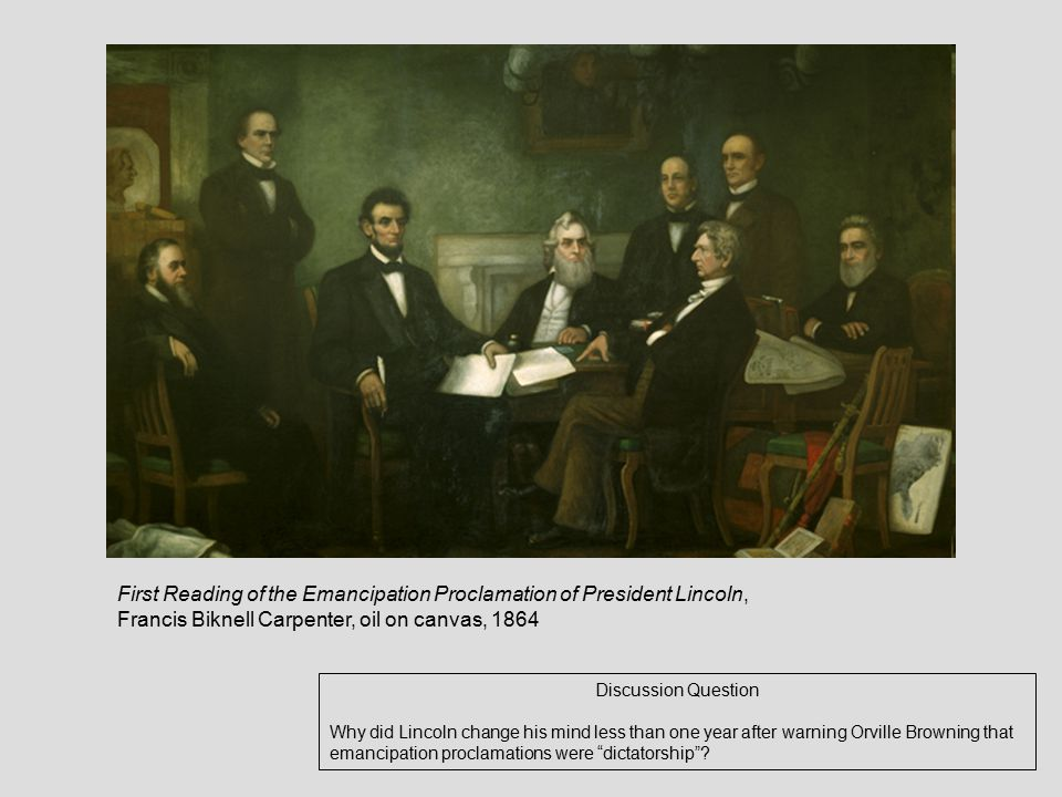 First Reading of the Emancipation Proclamation of President Lincoln, Francis Biknell Carpenter, oil on canvas, 1864 Discussion Question Why did Lincoln change his mind less than one year after warning Orville Browning that emancipation proclamations were dictatorship