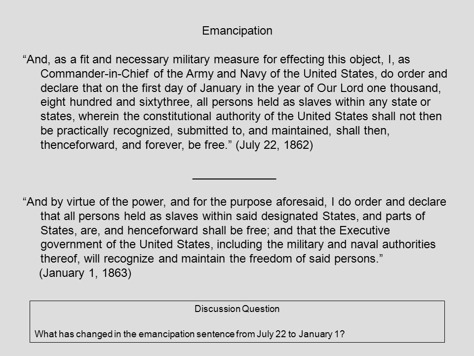 Emancipation And, as a fit and necessary military measure for effecting this object, I, as Commander-in-Chief of the Army and Navy of the United States, do order and declare that on the first day of January in the year of Our Lord one thousand, eight hundred and sixtythree, all persons held as slaves within any state or states, wherein the constitutional authority of the United States shall not then be practically recognized, submitted to, and maintained, shall then, thenceforward, and forever, be free. (July 22, 1862) _____________ And by virtue of the power, and for the purpose aforesaid, I do order and declare that all persons held as slaves within said designated States, and parts of States, are, and henceforward shall be free; and that the Executive government of the United States, including the military and naval authorities thereof, will recognize and maintain the freedom of said persons. (January 1, 1863) Discussion Question What has changed in the emancipation sentence from July 22 to January 1
