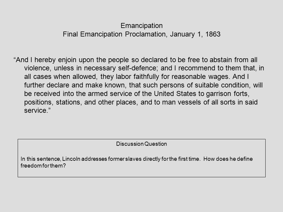 Emancipation Final Emancipation Proclamation, January 1, 1863 And I hereby enjoin upon the people so declared to be free to abstain from all violence, unless in necessary self-defence; and I recommend to them that, in all cases when allowed, they labor faithfully for reasonable wages.