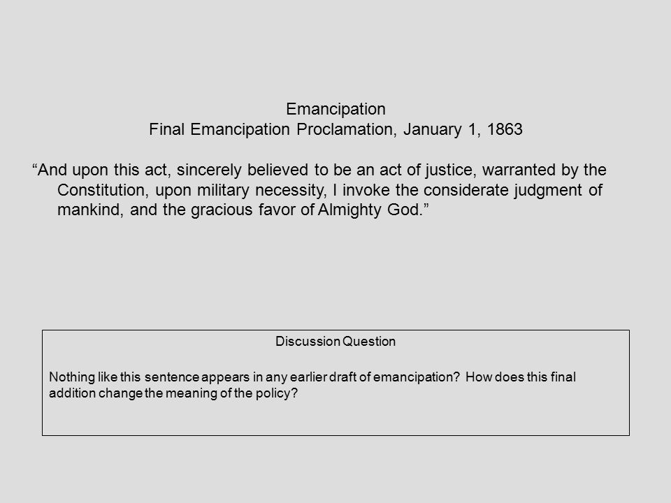 Emancipation Final Emancipation Proclamation, January 1, 1863 And upon this act, sincerely believed to be an act of justice, warranted by the Constitution, upon military necessity, I invoke the considerate judgment of mankind, and the gracious favor of Almighty God. Discussion Question Nothing like this sentence appears in any earlier draft of emancipation.