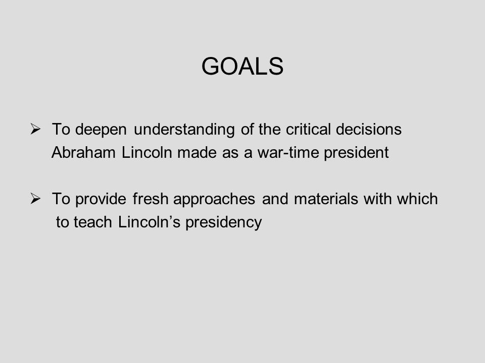 GOALS  To deepen understanding of the critical decisions Abraham Lincoln made as a war-time president  To provide fresh approaches and materials with which to teach Lincoln's presidency