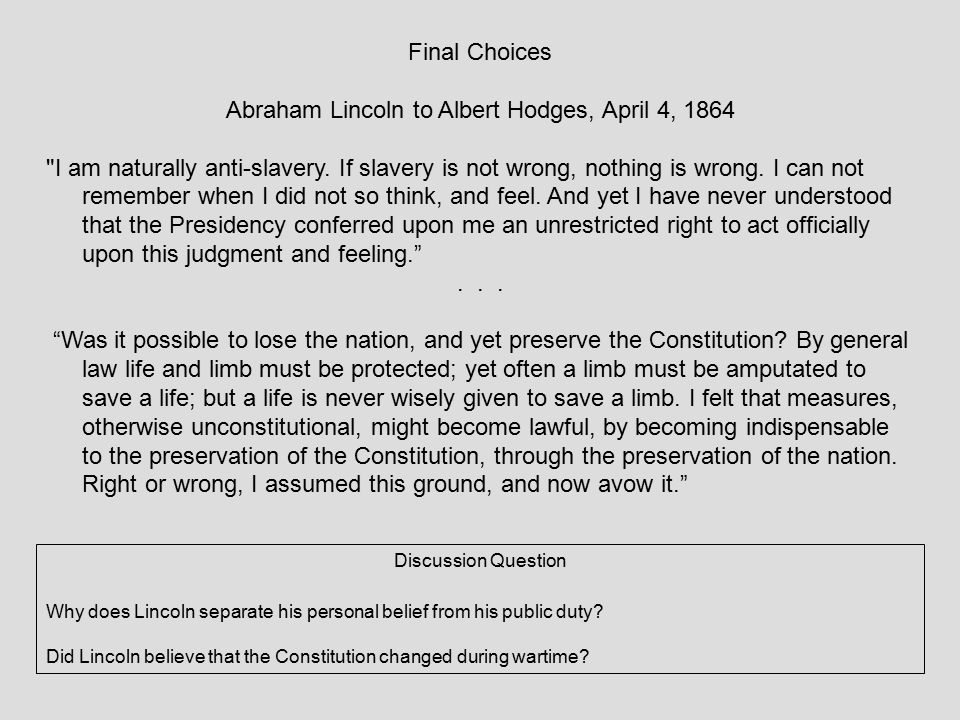 Final Choices Abraham Lincoln to Albert Hodges, April 4, 1864 I am naturally anti-slavery.