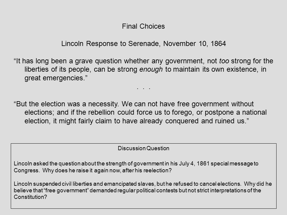 """Final Choices Lincoln Response to Serenade, November 10, 1864 """"It has long been a grave question whether any government, not too strong for the libert"""