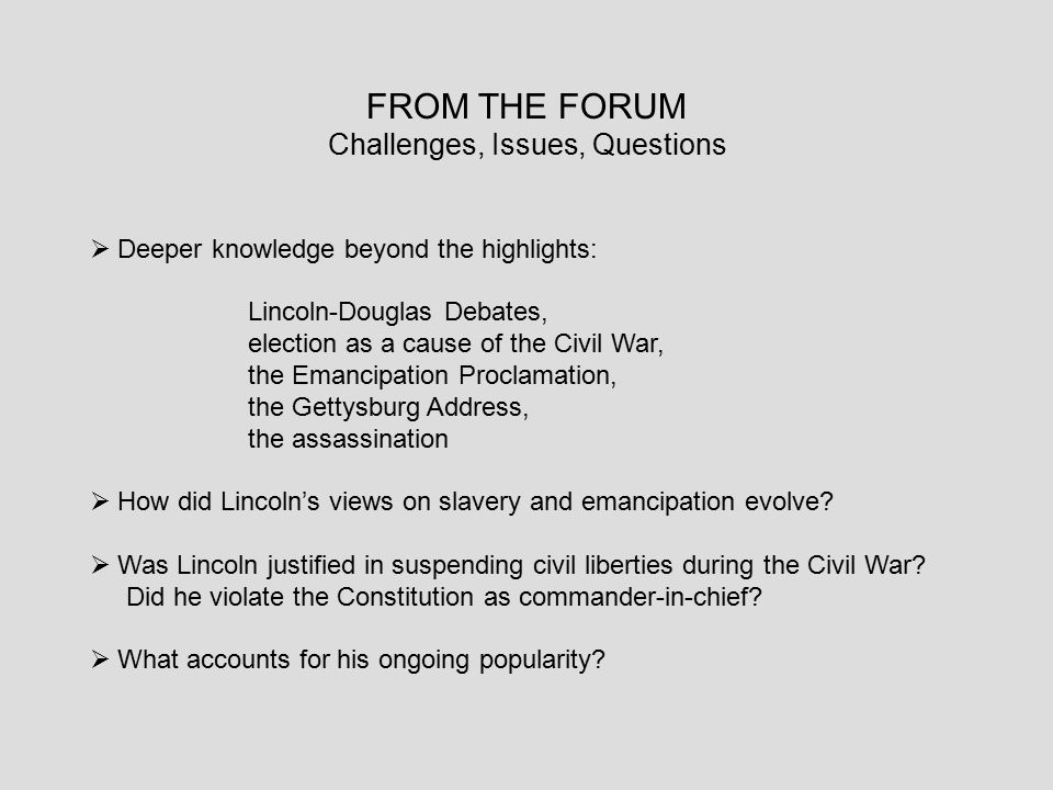 FROM THE FORUM Challenges, Issues, Questions  Deeper knowledge beyond the highlights: Lincoln-Douglas Debates, election as a cause of the Civil War,