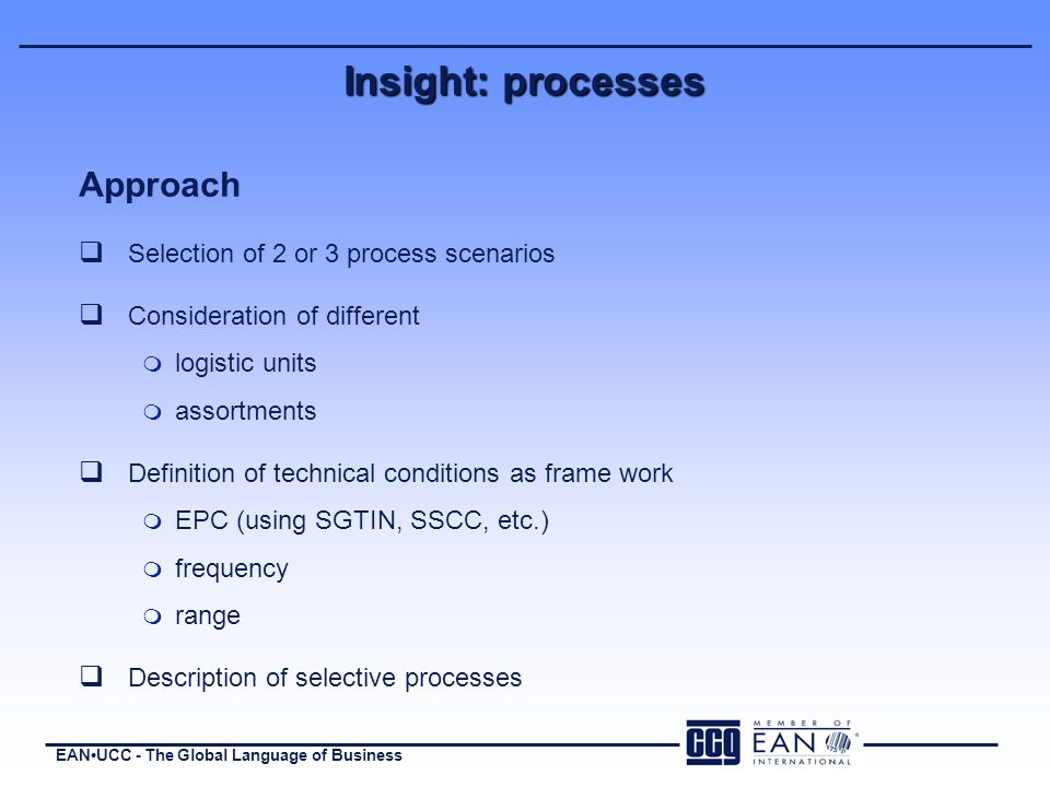 EANUCC - The Global Language of Business Approach q Selection of 2 or 3 process scenarios q Consideration of different m logistic units m assortments q Definition of technical conditions as frame work m EPC (using SGTIN, SSCC, etc.) m frequency m range q Description of selective processes Insight: processes