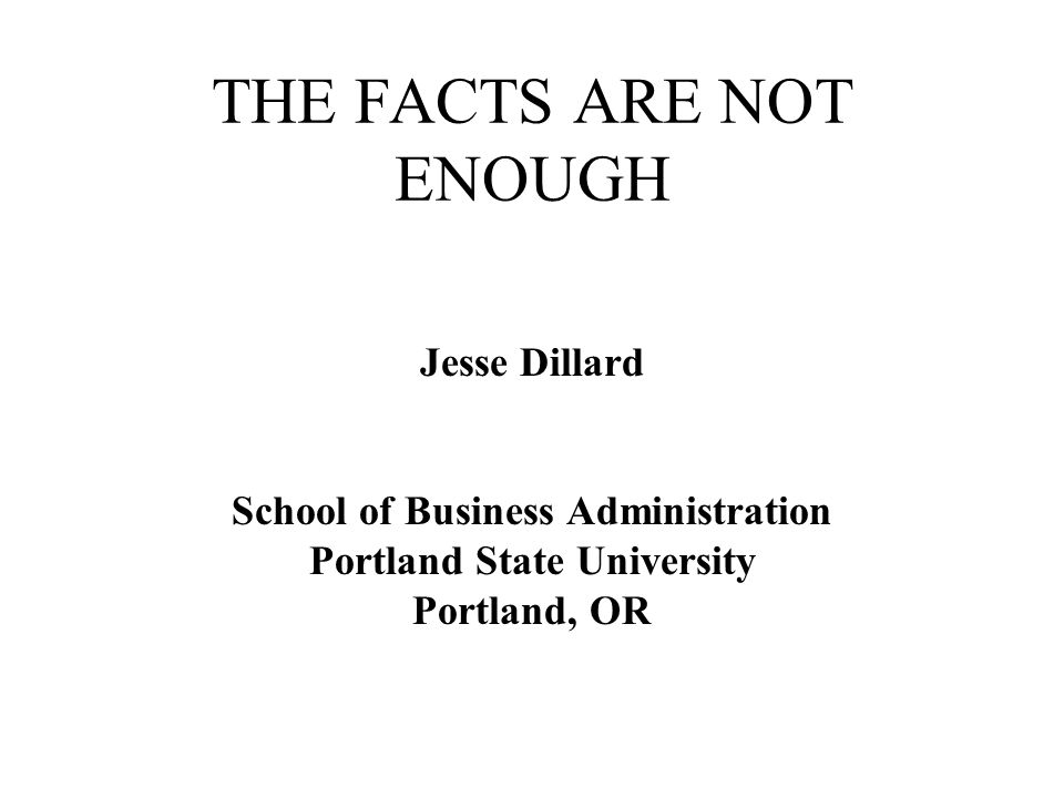 THE FACTS ARE NOT ENOUGH Jesse Dillard School of Business Administration Portland State University Portland, OR