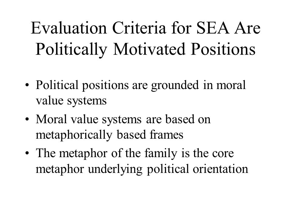 Evaluation Criteria for SEA Are Politically Motivated Positions Political positions are grounded in moral value systems Moral value systems are based on metaphorically based frames The metaphor of the family is the core metaphor underlying political orientation