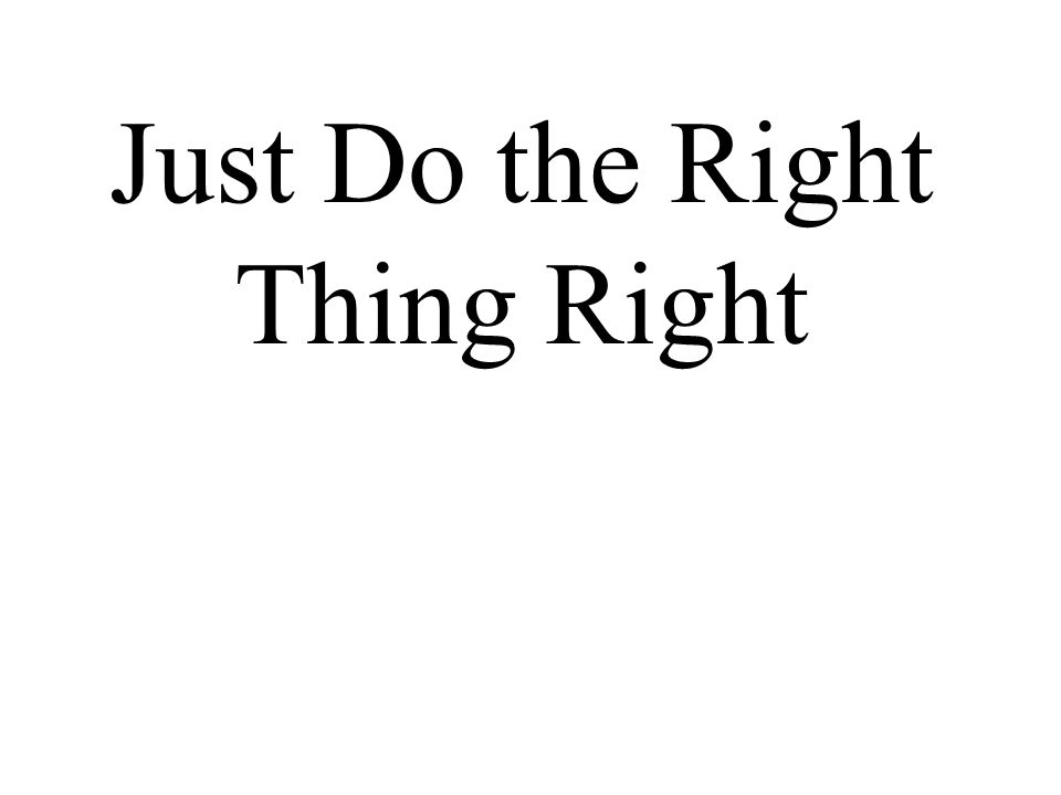 Just Do the Right Thing Right