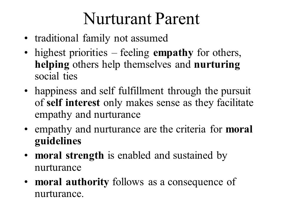 Nurturant Parent traditional family not assumed highest priorities – feeling empathy for others, helping others help themselves and nurturing social ties happiness and self fulfillment through the pursuit of self interest only makes sense as they facilitate empathy and nurturance empathy and nurturance are the criteria for moral guidelines moral strength is enabled and sustained by nurturance moral authority follows as a consequence of nurturance.