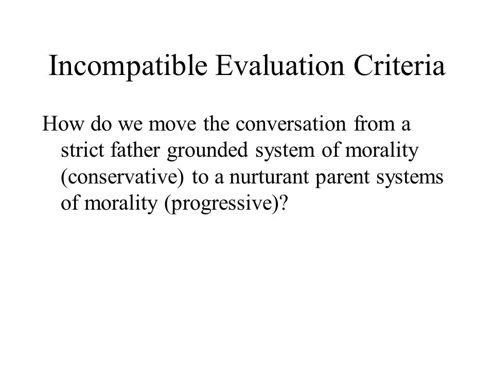 Incompatible Evaluation Criteria How do we move the conversation from a strict father grounded system of morality (conservative) to a nurturant parent systems of morality (progressive)?