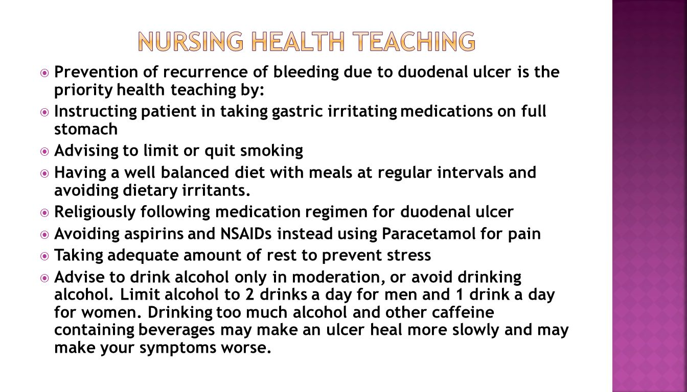  Prevention of recurrence of bleeding due to duodenal ulcer is the priority health teaching by:  Instructing patient in taking gastric irritating medications on full stomach  Advising to limit or quit smoking  Having a well balanced diet with meals at regular intervals and avoiding dietary irritants.