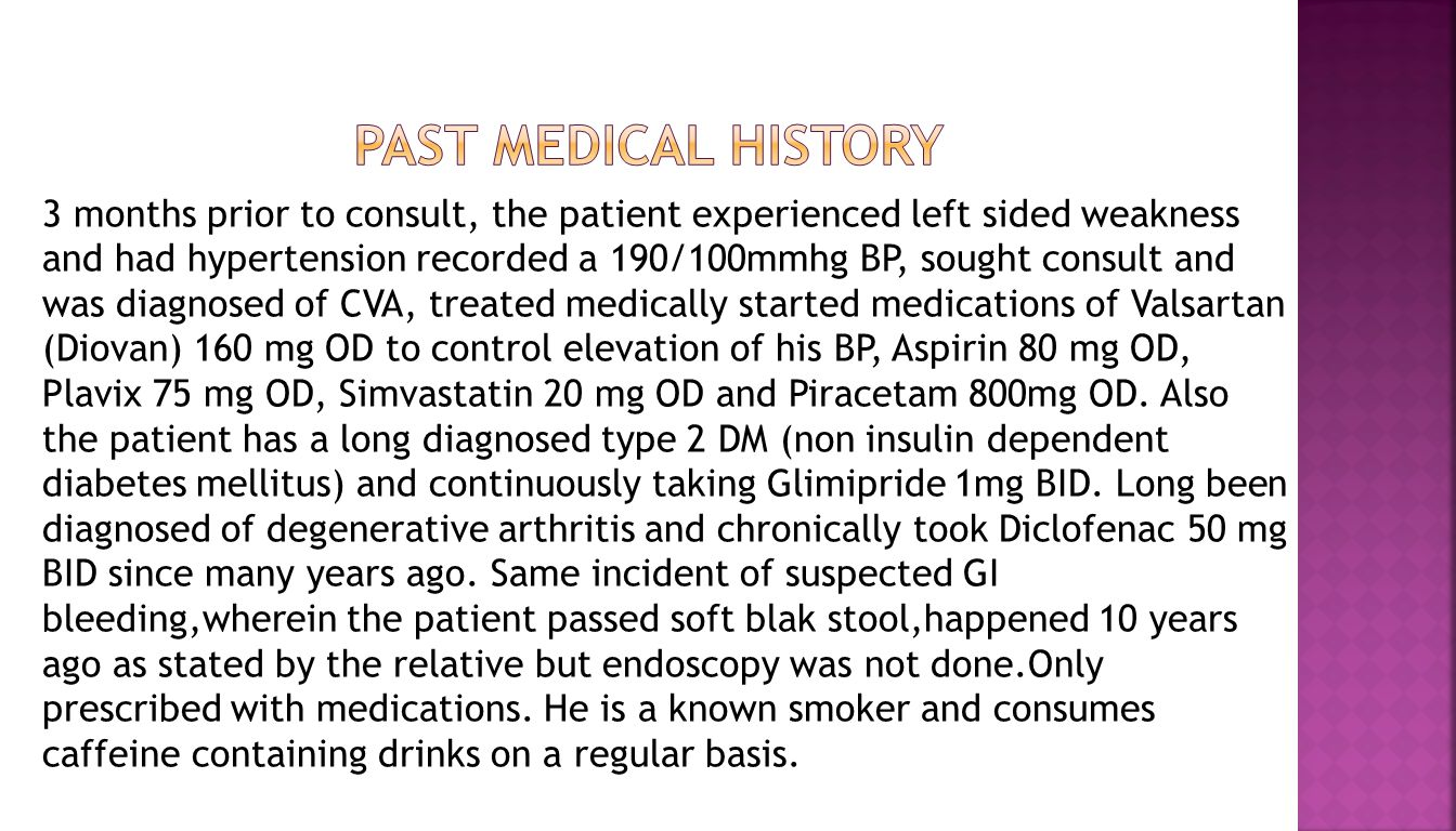 3 months prior to consult, the patient experienced left sided weakness and had hypertension recorded a 190/100mmhg BP, sought consult and was diagnosed of CVA, treated medically started medications of Valsartan (Diovan) 160 mg OD to control elevation of his BP, Aspirin 80 mg OD, Plavix 75 mg OD, Simvastatin 20 mg OD and Piracetam 800mg OD.