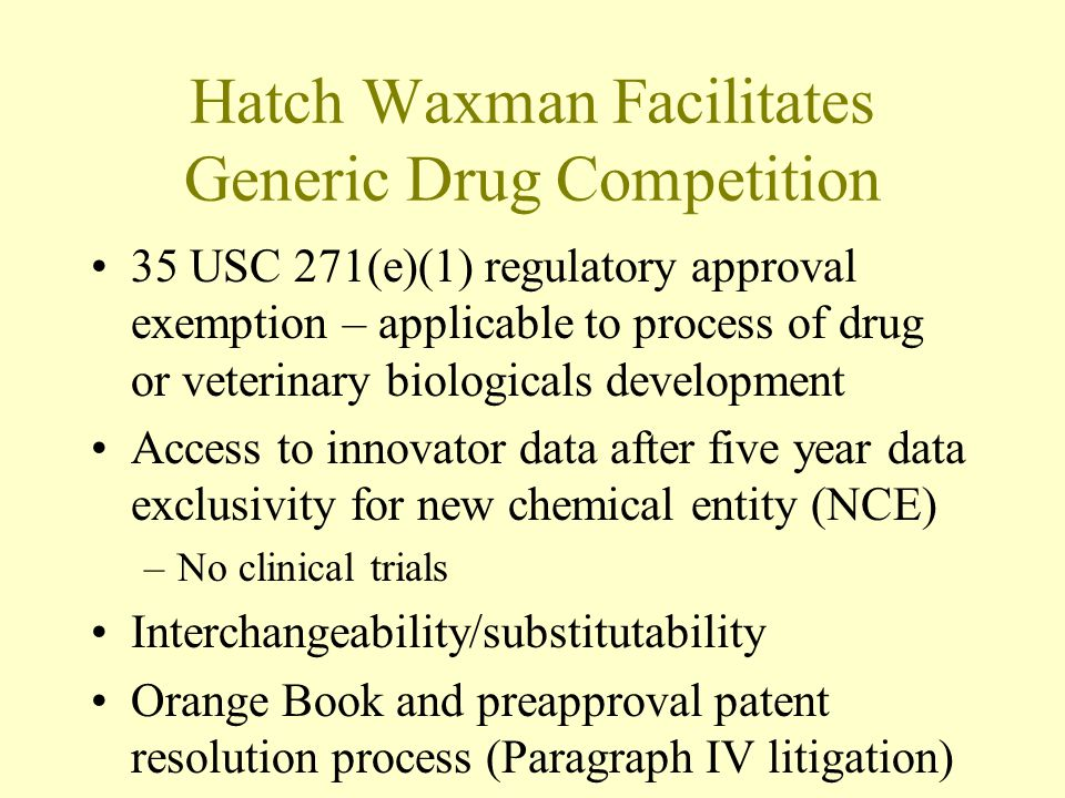 Patents Extremely Important under Hatch Waxman Short five year data exclusivity period Effective exclusivity period for traditional drugs has been about 12 to 14 years –Provided by patents Some would argue patents have become too important