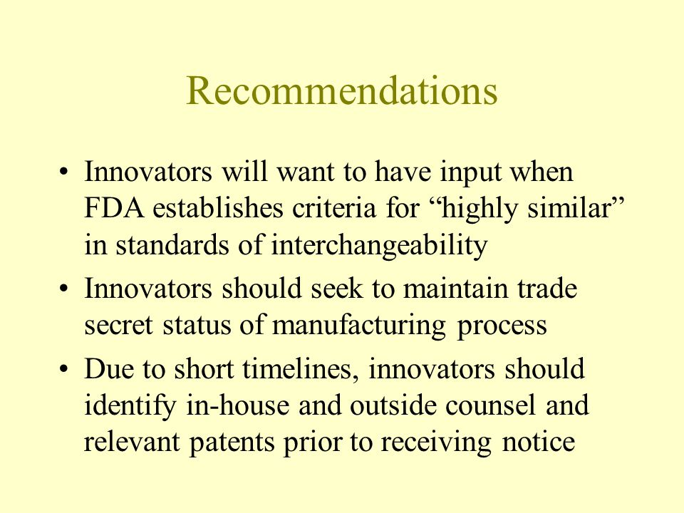 Recommendations Innovators will want to have input when FDA establishes criteria for highly similar in standards of interchangeability Innovators should seek to maintain trade secret status of manufacturing process Due to short timelines, innovators should identify in-house and outside counsel and relevant patents prior to receiving notice