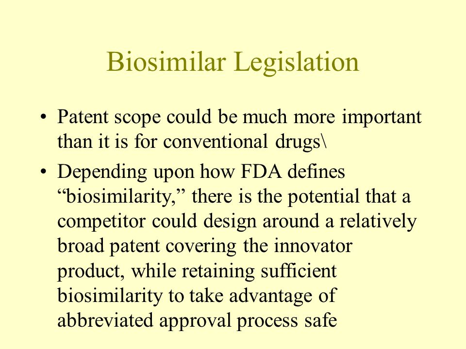 Biosimilar Legislation Patent scope could be much more important than it is for conventional drugs\ Depending upon how FDA defines biosimilarity, there is the potential that a competitor could design around a relatively broad patent covering the innovator product, while retaining sufficient biosimilarity to take advantage of abbreviated approval process safe