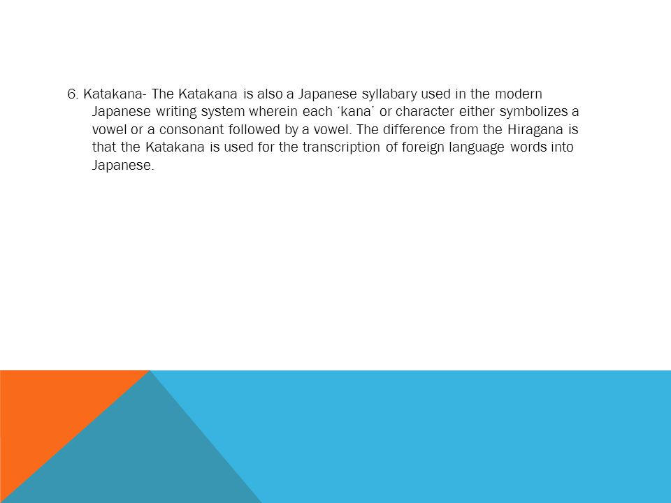 6. Katakana- The Katakana is also a Japanese syllabary used in the modern Japanese writing system wherein each 'kana' or character either symbolizes a