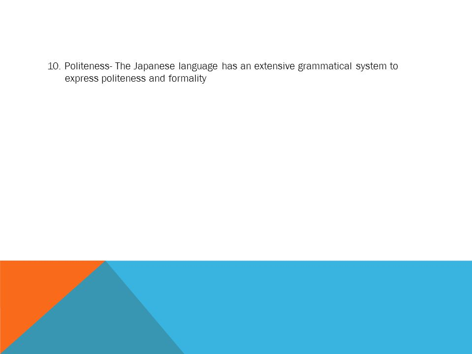 10. Politeness- The Japanese language has an extensive grammatical system to express politeness and formality