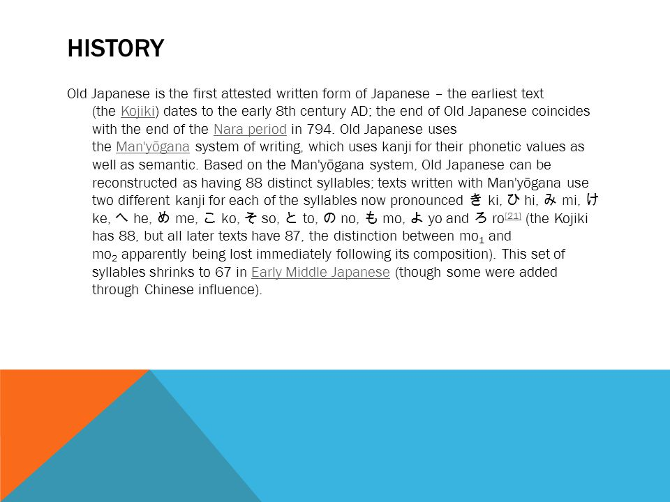 HISTORY Old Japanese is the first attested written form of Japanese – the earliest text (the Kojiki) dates to the early 8th century AD; the end of Old