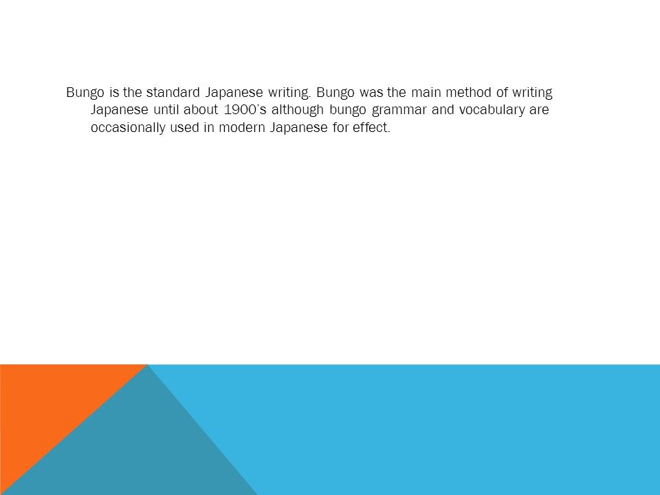 Bungo is the standard Japanese writing. Bungo was the main method of writing Japanese until about 1900's although bungo grammar and vocabulary are occ