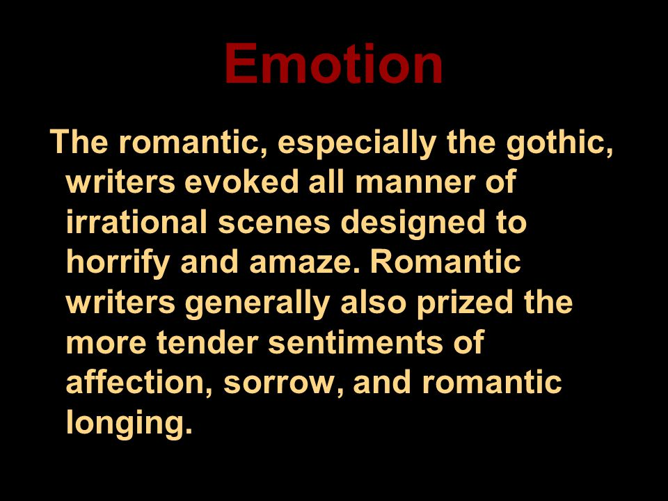 Emotion The romantic, especially the gothic, writers evoked all manner of irrational scenes designed to horrify and amaze. Romantic writers generally