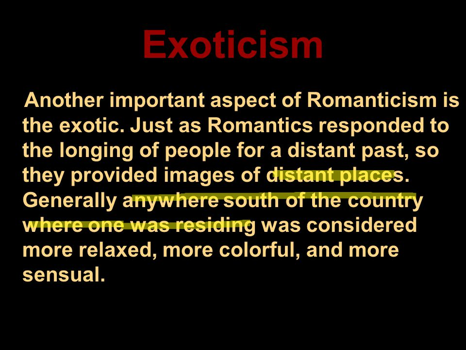 Exoticism Another important aspect of Romanticism is the exotic. Just as Romantics responded to the longing of people for a distant past, so they prov
