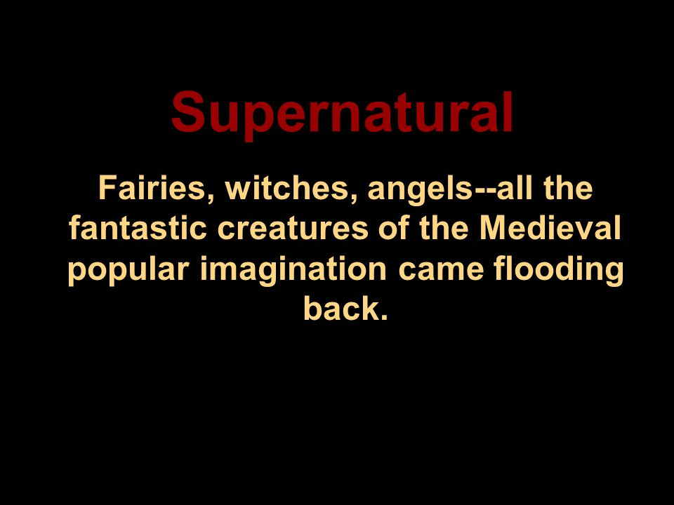 Supernatural Fairies, witches, angels--all the fantastic creatures of the Medieval popular imagination came flooding back.