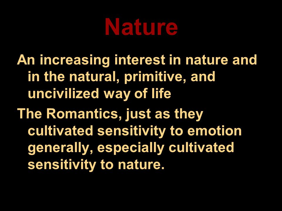 Nature An increasing interest in nature and in the natural, primitive, and uncivilized way of life The Romantics, just as they cultivated sensitivity