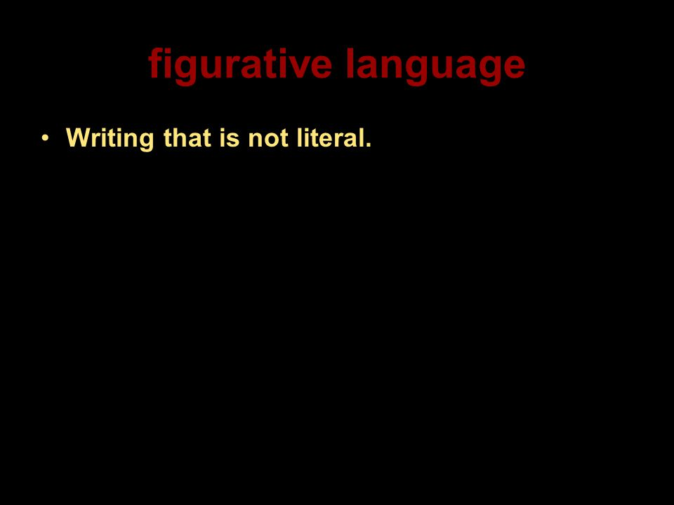figurative language Writing that is not literal.