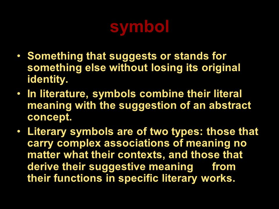 symbol Something that suggests or stands for something else without losing its original identity. In literature, symbols combine their literal meaning