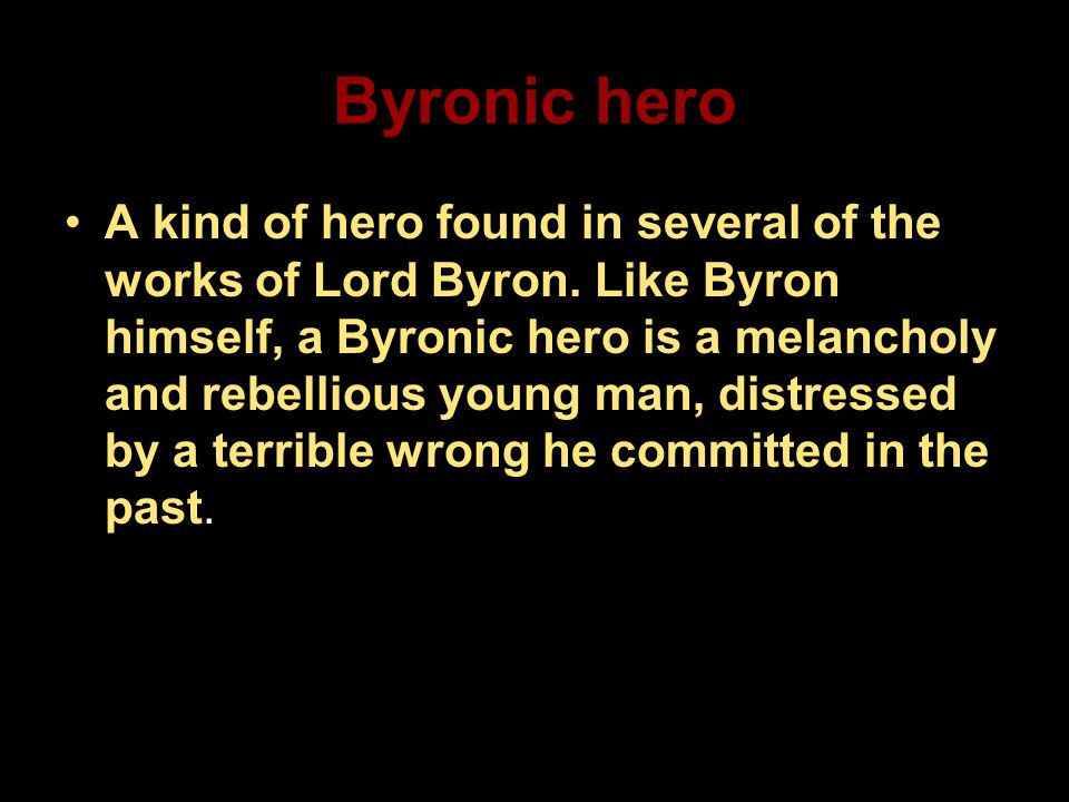 Byronic hero A kind of hero found in several of the works of Lord Byron. Like Byron himself, a Byronic hero is a melancholy and rebellious young man,