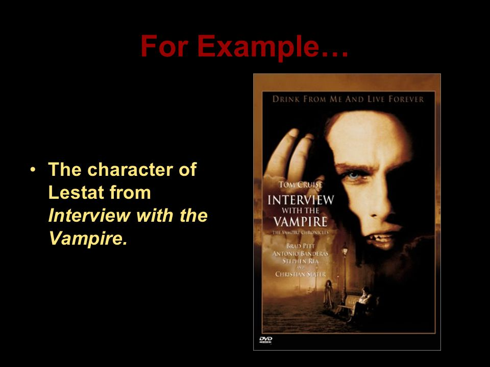 For Example… The character of Lestat from Interview with the Vampire.