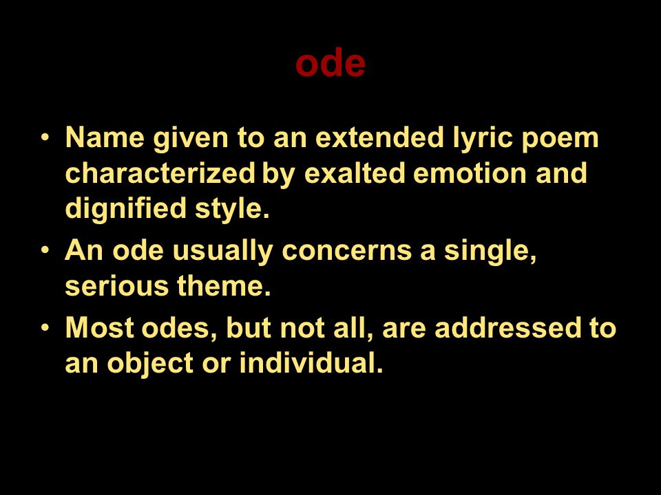 ode Name given to an extended lyric poem characterized by exalted emotion and dignified style. An ode usually concerns a single, serious theme. Most o
