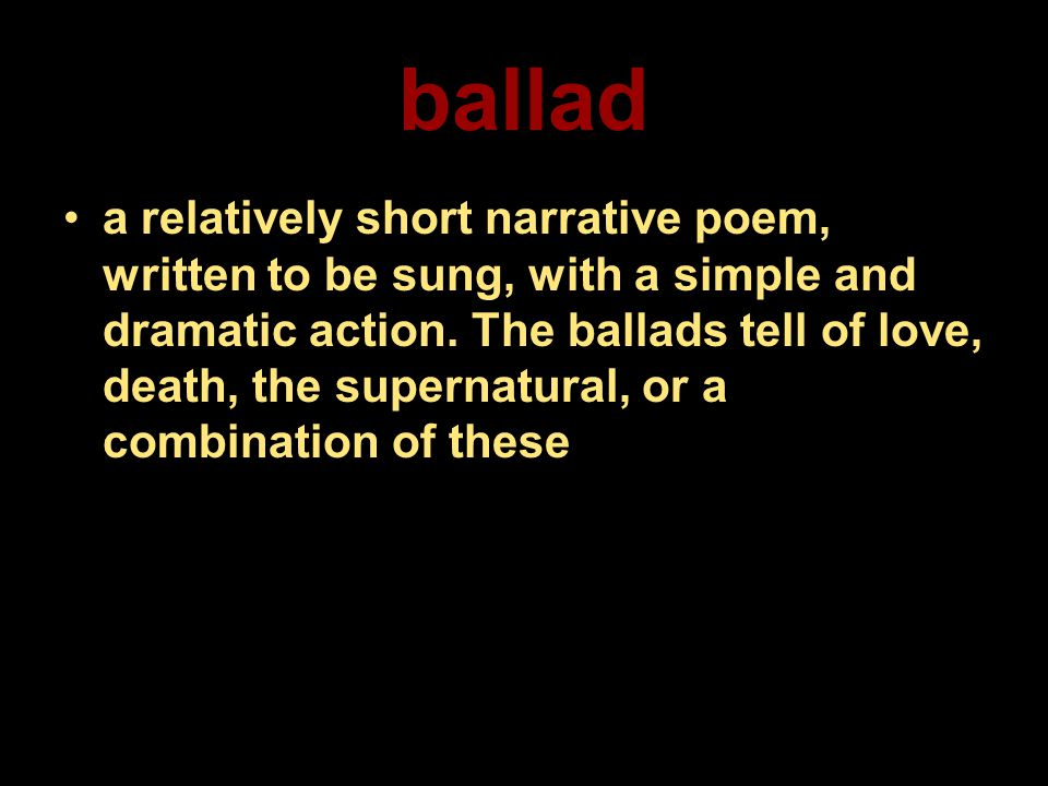 ballad a relatively short narrative poem, written to be sung, with a simple and dramatic action. The ballads tell of love, death, the supernatural, or