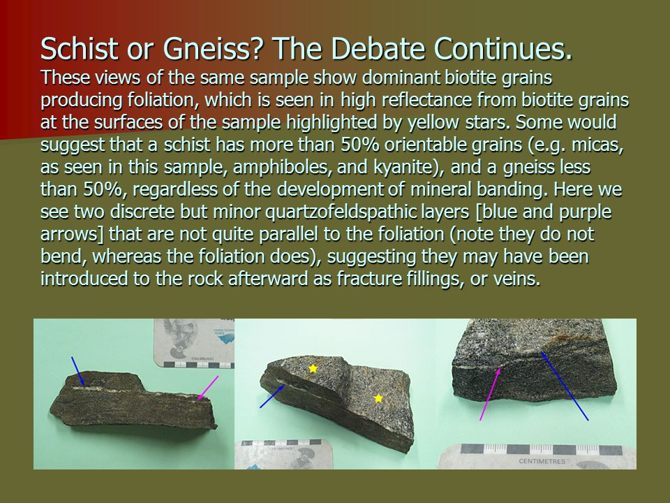 Schist or Gneiss? The Debate Continues. These views of the same sample show dominant biotite grains producing foliation, which is seen in high reflect