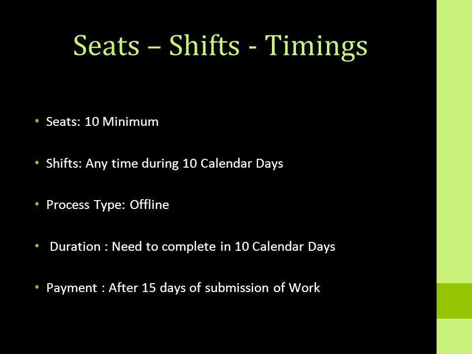 Seats – Shifts - Timings Seats: 10 Minimum Shifts: Any time during 10 Calendar Days Process Type: Offline Duration : Need to complete in 10 Calendar Days Payment : After 15 days of submission of Work