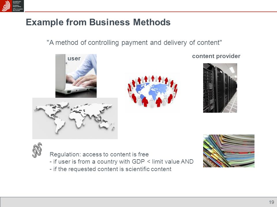 19 Example from Business Methods A method of controlling payment and delivery of content Regulation: access to content is free - if user is from a country with GDP < limit value AND - if the requested content is scientific content content provider user 19