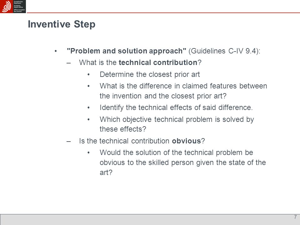 Inventive Step Problem and solution approach (Guidelines C-IV 9.4): –What is the technical contribution.