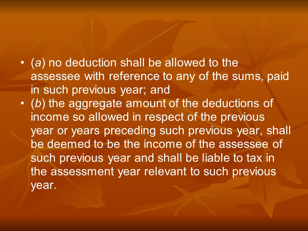 (a) no deduction shall be allowed to the assessee with reference to any of the sums, paid in such previous year; and (b) the aggregate amount of the deductions of income so allowed in respect of the previous year or years preceding such previous year, shall be deemed to be the income of the assessee of such previous year and shall be liable to tax in the assessment year relevant to such previous year.