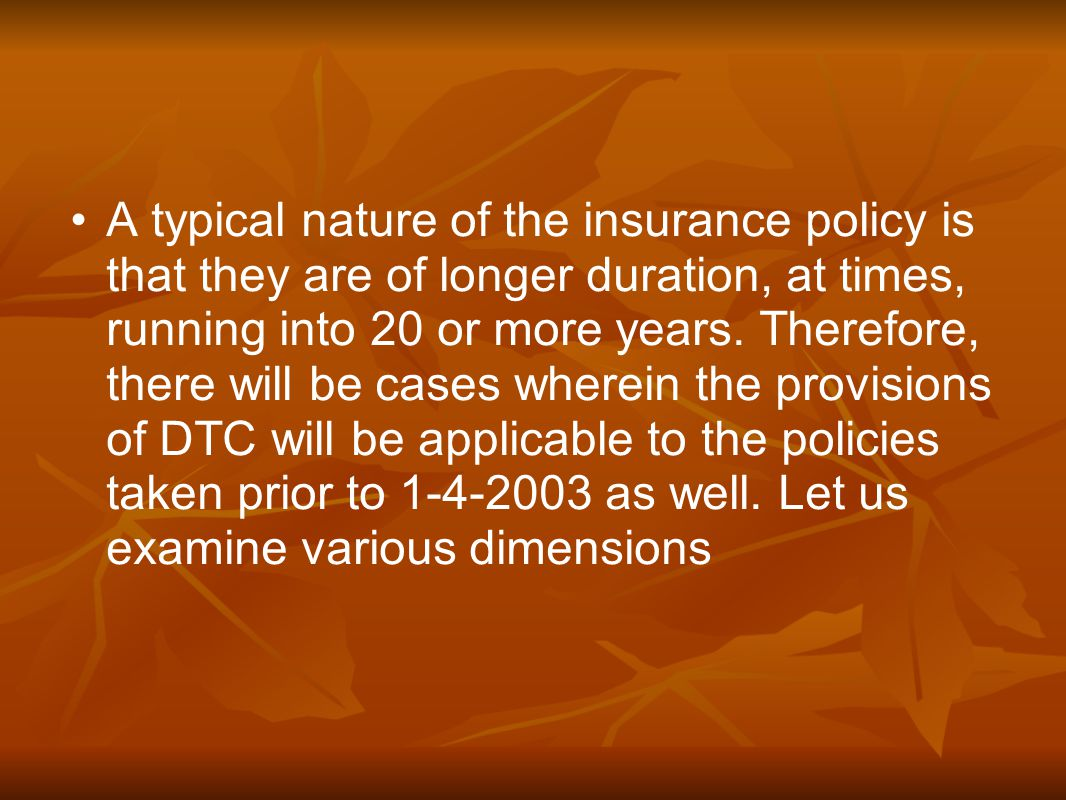 A typical nature of the insurance policy is that they are of longer duration, at times, running into 20 or more years.