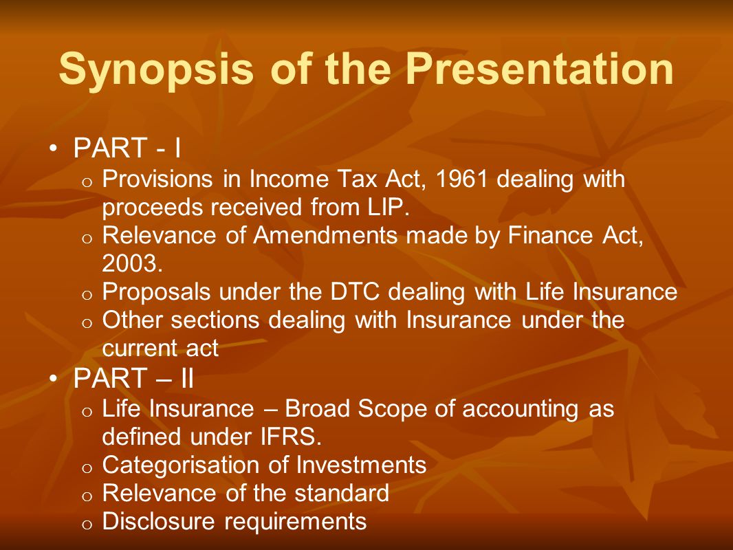 Synopsis of the Presentation PART - I o Provisions in Income Tax Act, 1961 dealing with proceeds received from LIP.