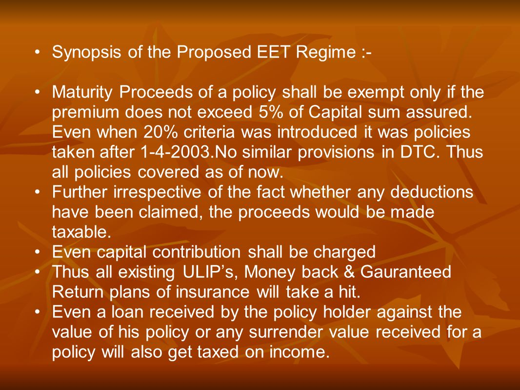 Synopsis of the Proposed EET Regime :- Maturity Proceeds of a policy shall be exempt only if the premium does not exceed 5% of Capital sum assured.