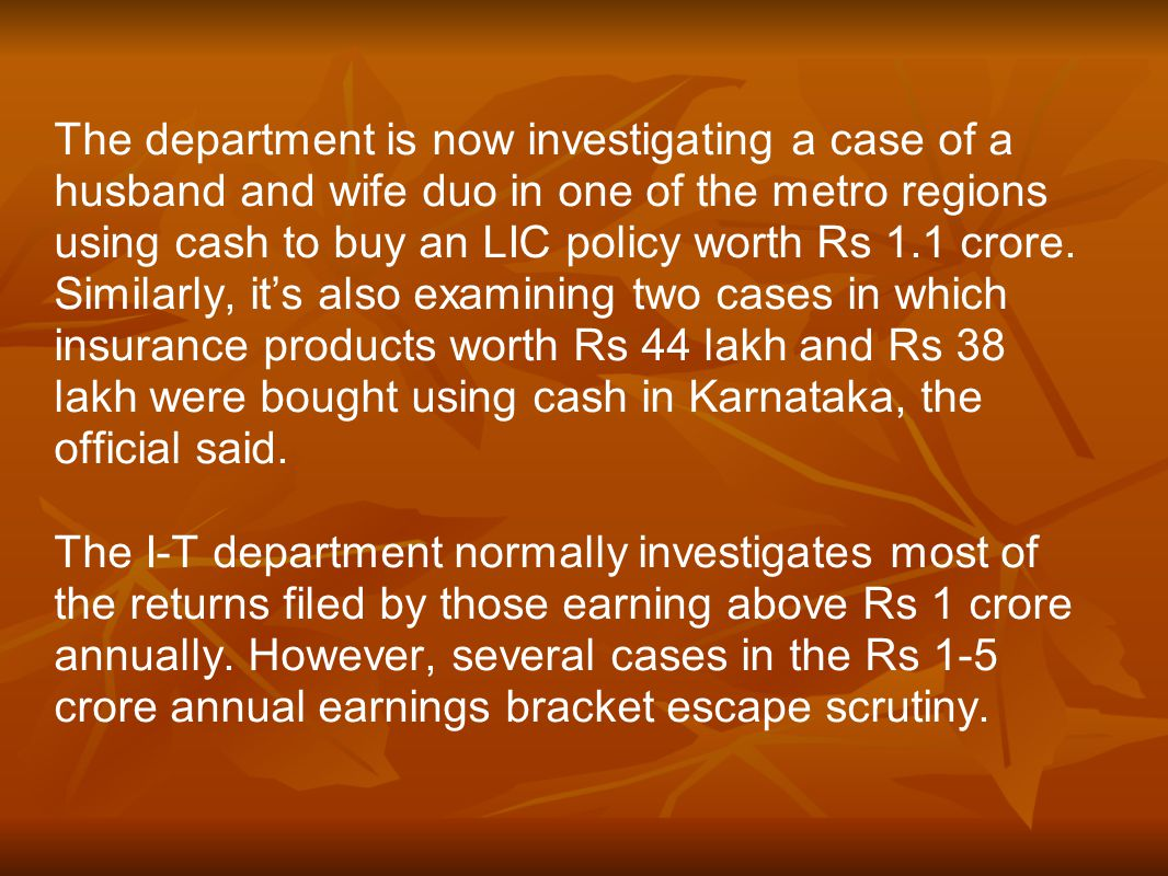 The department is now investigating a case of a husband and wife duo in one of the metro regions using cash to buy an LIC policy worth Rs 1.1 crore.